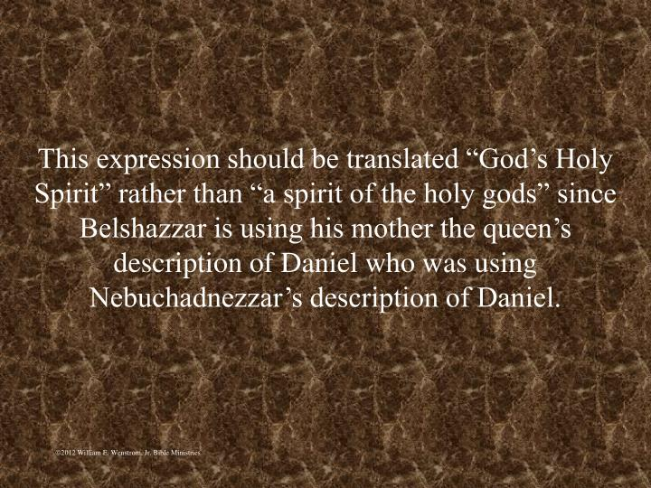 """This expression should be translated """"God's Holy Spirit"""" rather than """"a spirit of the holy gods"""" since Belshazzar is using his mother the queen's description of Daniel who was using Nebuchadnezzar's description of Daniel."""