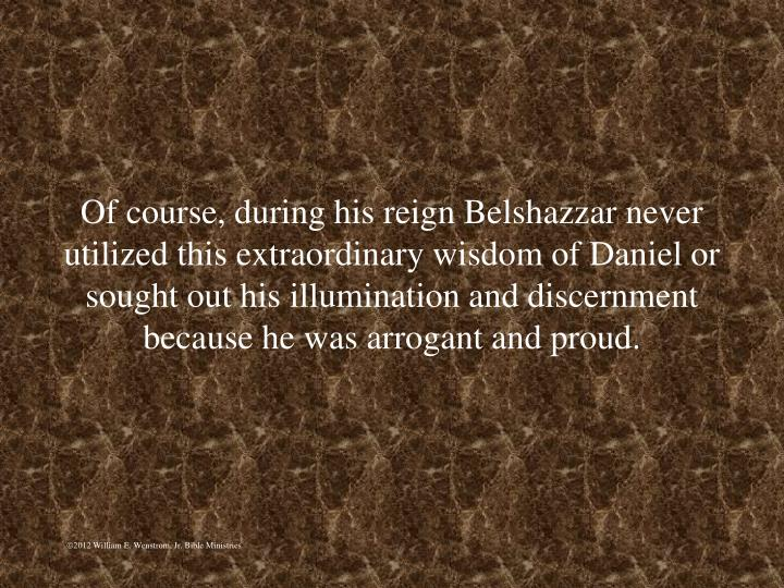 Of course, during his reign Belshazzar never utilized this extraordinary wisdom of Daniel or sought out his illumination and discernment because he was arrogant and proud.
