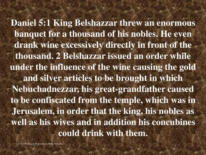 Daniel 5:1 King Belshazzar threw an enormous banquet for a thousand of his nobles. He even drank wine excessively directly in front of the thousand. 2 Belshazzar issued an order while under the influence of the wine causing the gold and silver articles to be brought in which Nebuchadnezzar, his great-grandfather caused to be confiscated from the temple, which was in Jerusalem, in order that the king, his nobles as well as his wives and in addition his concubines could drink with them.