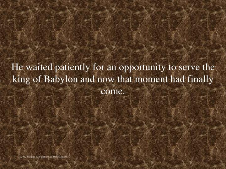 He waited patiently for an opportunity to serve the king of Babylon and now that moment had finally come.