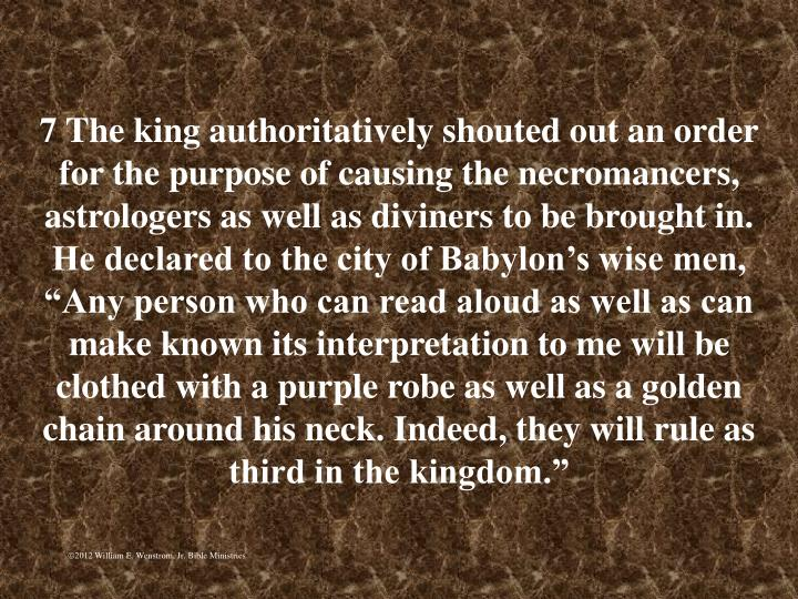 """7 The king authoritatively shouted out an order for the purpose of causing the necromancers, astrologers as well as diviners to be brought in. He declared to the city of Babylon's wise men, """"Any person who can read aloud as well as can make known its interpretation to me will be clothed with a purple robe as well as a golden chain around his neck. Indeed, they will rule as third in the kingdom."""""""