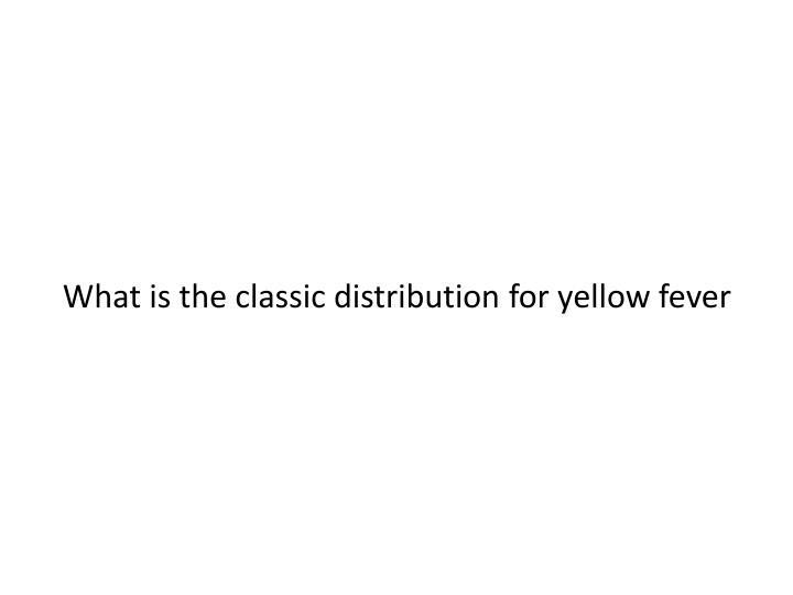 What is the classic distribution for yellow fever