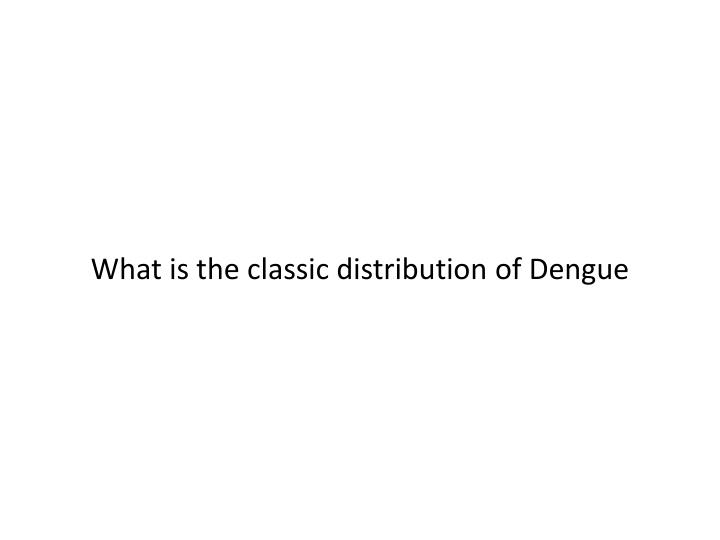 What is the classic distribution of Dengue