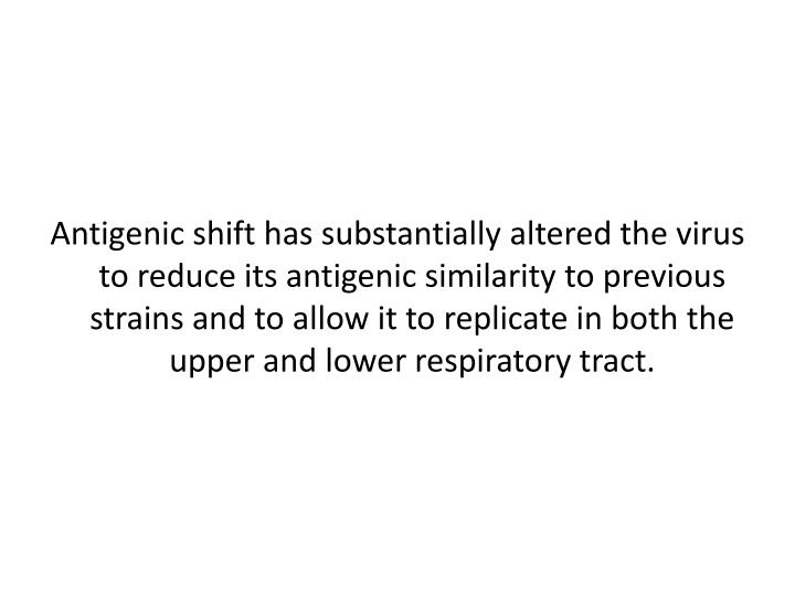 Antigenic shift has substantially altered the virus to reduce its antigenic similarity to previous strains and to allow it to replicate in both the upper and lower respiratory tract.