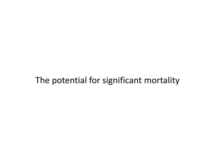 The potential for significant mortality