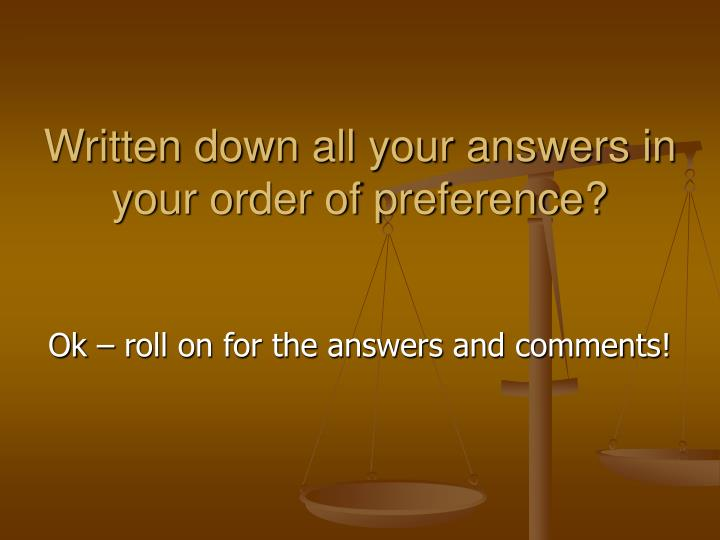 Written down all your answers in your order of preference?
