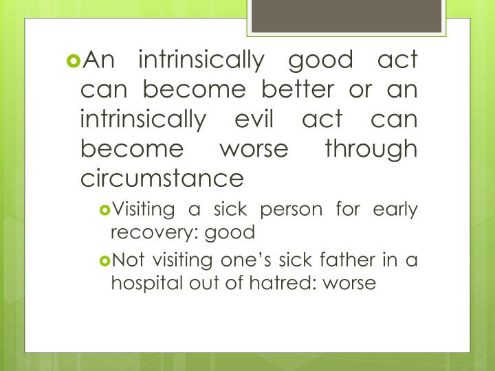 An intrinsically good act can become better or an intrinsically evil act can become worse through circumstance