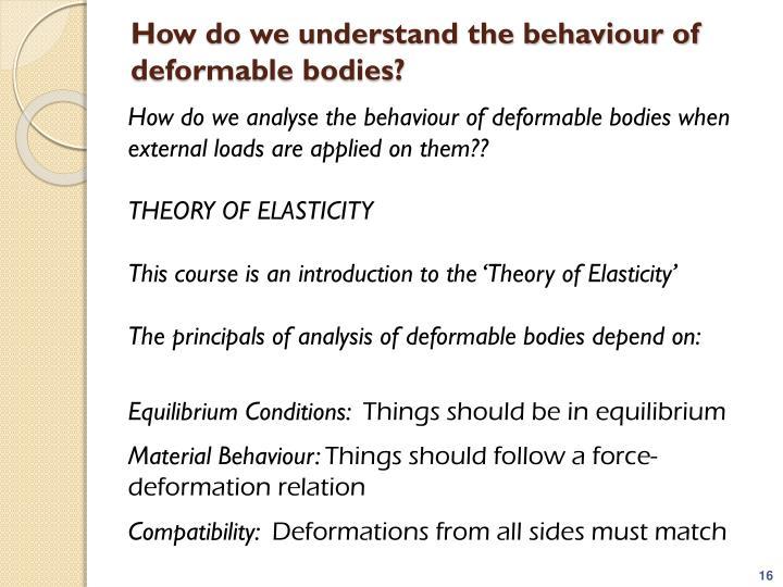 How do we understand the behaviour of deformable bodies?