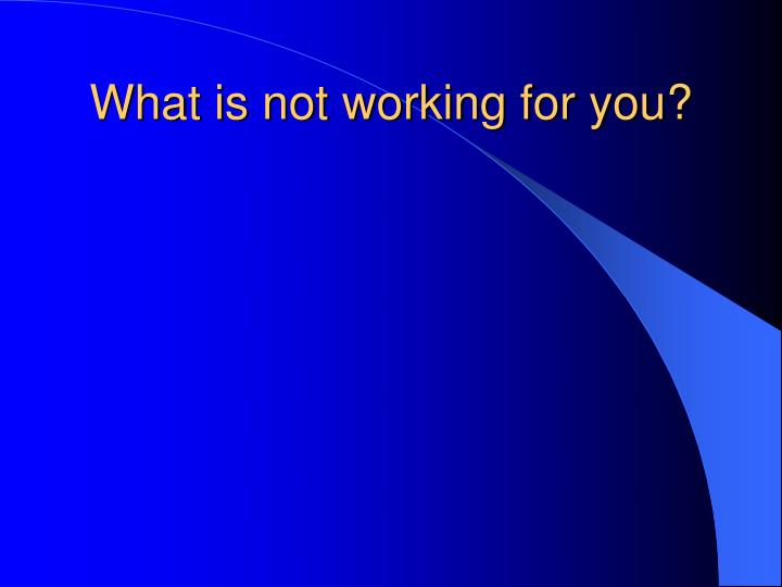 What is not working for you?