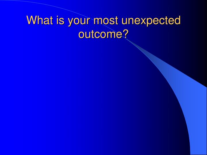 What is your most unexpected outcome?