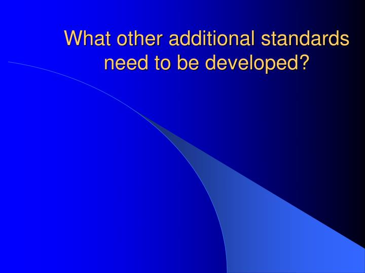 What other additional standards need to be developed?