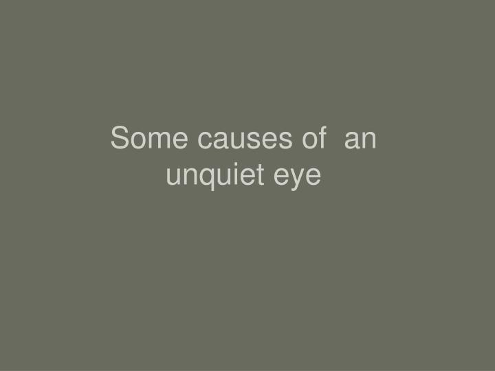 Some causes of  an unquiet eye