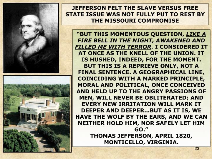 JEFFERSON FELT THE SLAVE VERSUS FREE STATE ISSUE WAS NOT FULLY PUT TO REST BY THE MISSOURI COMPROMISE