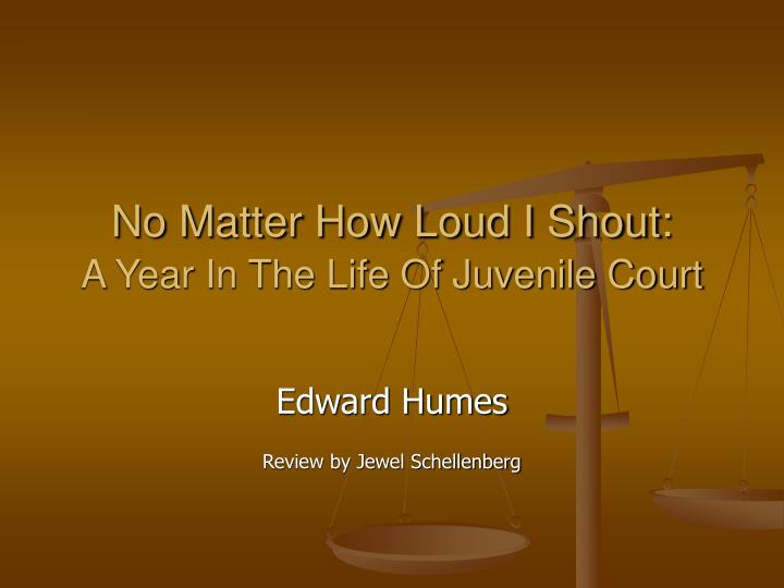 no matter how loud i shout View this term paper on hume's no matter how loud i shout a year in the life of juvenile court edward humes' book follows the cases of seven teenage boys as.