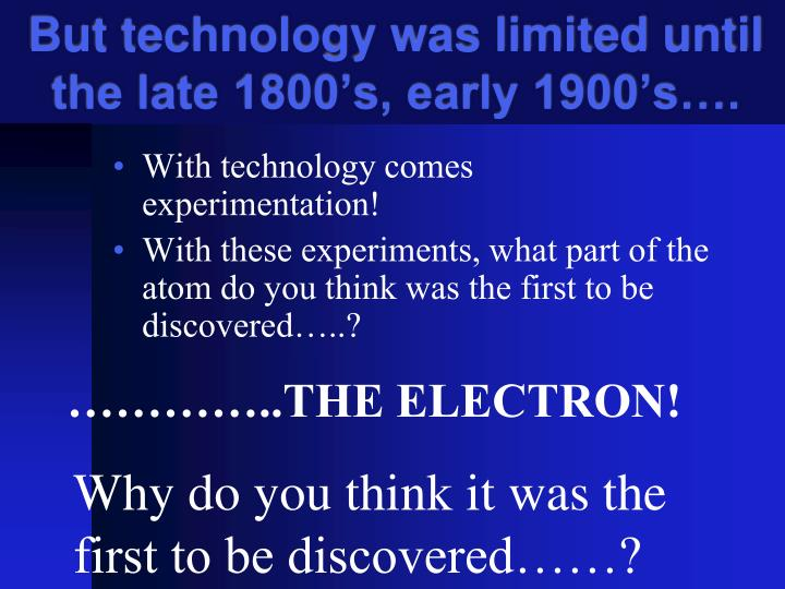 But technology was limited until the late 1800's, early 1900's….