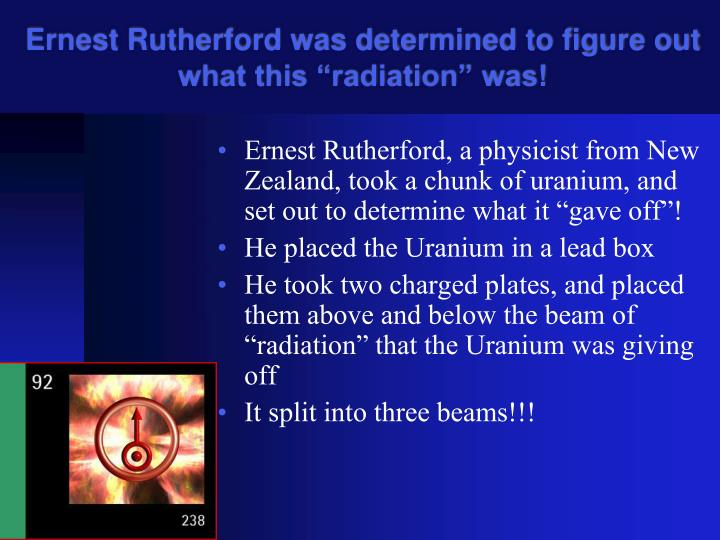 "Ernest Rutherford was determined to figure out what this ""radiation"" was!"