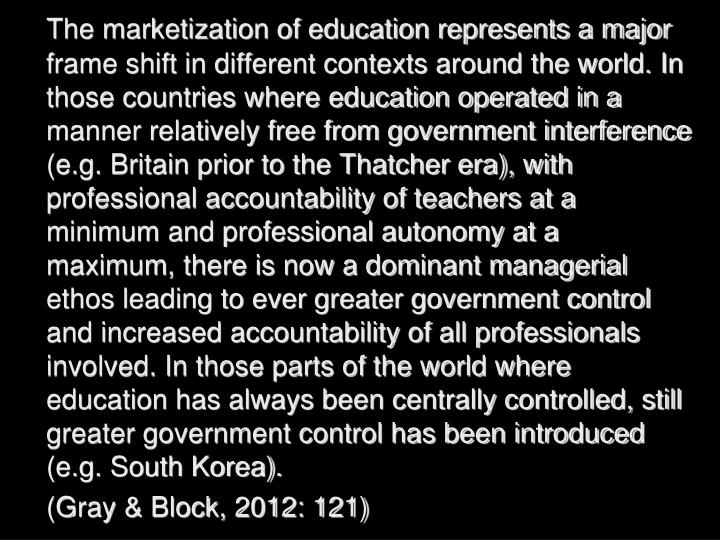 The marketization of education represents a major frame shift in different contexts around the world. In those countries where education operated in a manner relatively free from government interference (e.g. Britain prior to the Thatcher era), with professional accountability of teachers at a minimum and professional autonomy at a maximum, there is now a dominant managerial ethos leading to ever greater government control and increased accountability of all professionals involved. In those parts of the world where education has always been centrally controlled, still greater government control has been introduced (e.g. South Korea).