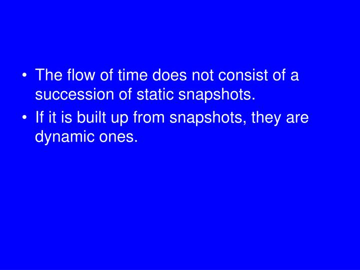 The flow of time does not consist of a succession of static snapshots.