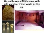 he said he would fill the room with gold and silver if they would let him go