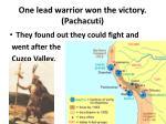 one lead warrior won the victory pachacuti