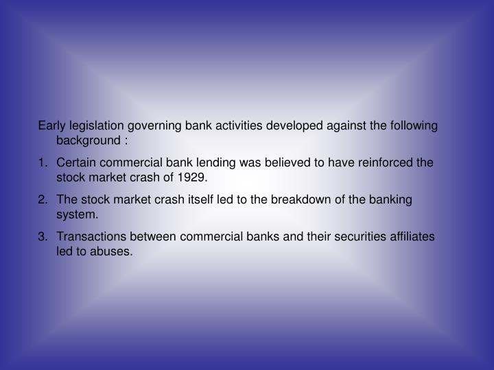 Early legislation governing bank activities developed against the following background :