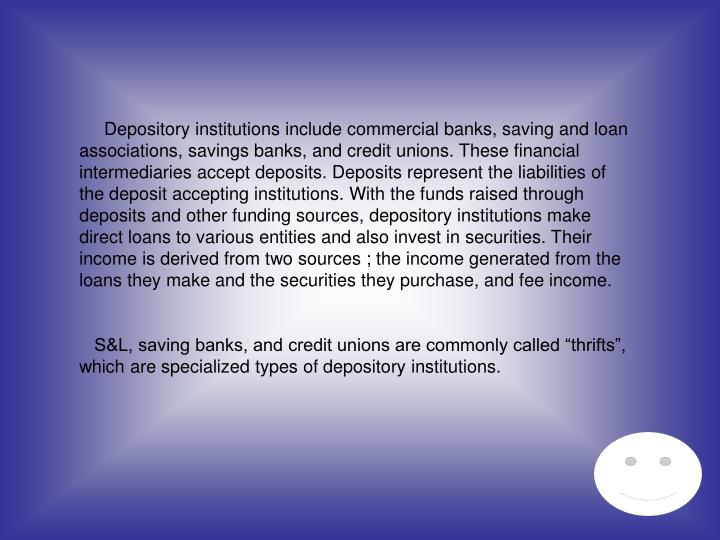 Depository institutions include commercial banks, saving and loan associations, savings banks, and credit unions. These financial intermediaries accept deposits. Deposits represent the liabilities of the deposit accepting institutions. With the funds raised through deposits and other funding sources, depository institutions make direct loans to various entities and also invest in securities. Their income is derived from two sources ; the income generated from the loans they make and the securities they purchase, and fee income.