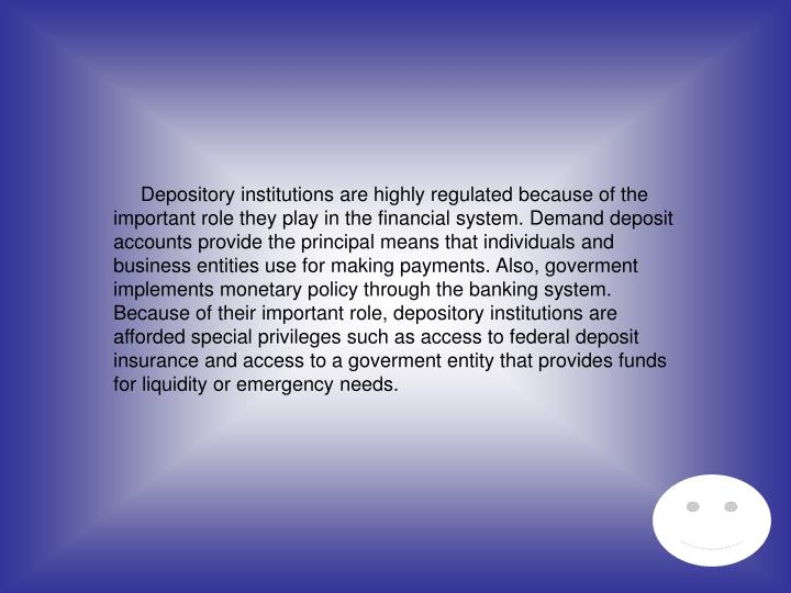 Depository institutions are highly regulated because of the important role they play in the financial system. Demand deposit accounts provide the principal means that individuals and business entities use for making payments. Also, goverment implements monetary policy through the banking system. Because of their important role, depository institutions are afforded special privileges such as access to federal deposit insurance and access to a goverment entity that provides funds for liquidity or emergency needs.