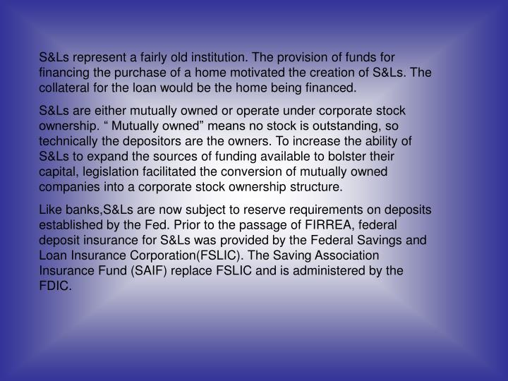 S&Ls represent a fairly old institution. The provision of funds for financing the purchase of a home motivated the creation of S&Ls. The collateral for the loan would be the home being financed.