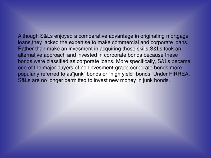 "Although S&Ls enjoyed a comparative advantage in originating mortgage loans,they lacked the expertise to make commercial and corporate loans. Rather than make an invesment in acquiring those skills,S&Ls took an alternative approach and invested in corporate bonds because these bonds were classified as corporate loans. More specifically, S&Ls became one of the major buyers of noninvesment-grade corporate bonds,more popularly referred to as""junk"" bonds or ""high yield"" bonds. Under FIRREA, S&Ls are no longer permitted to invest new money in junk bonds."