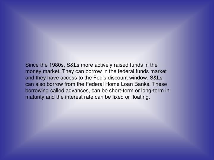 Since the 1980s, S&Ls more actively raised funds in the money market. They can borrow in the federal funds market and they have access to the Fed's discount window. S&Ls can also borrow from the Federal Home Loan Banks. These borrowing called advances, can be short-term or long-term in maturity and the interest rate can be fixed or floating.