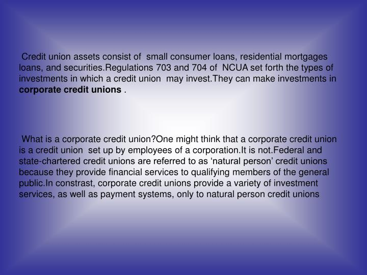 Credit union assets consist of  small consumer loans, residential mortgages loans, and securities.Regulations 703 and 704 of  NCUA set forth the types of investments in which a credit union  may invest.They can make investments in