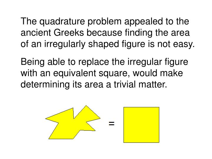 The quadrature problem appealed to the ancient Greeks because finding the area of an irregularly sh...