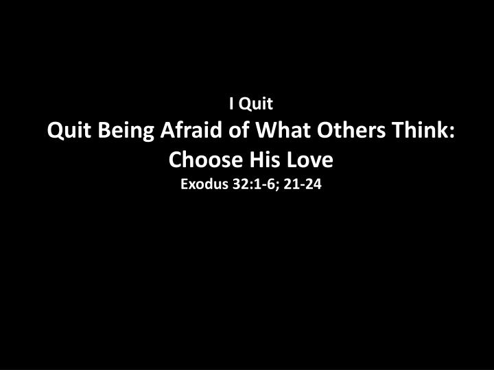 i quit quit being afraid of what others think choose his love exodus 32 1 6 21 24 n.