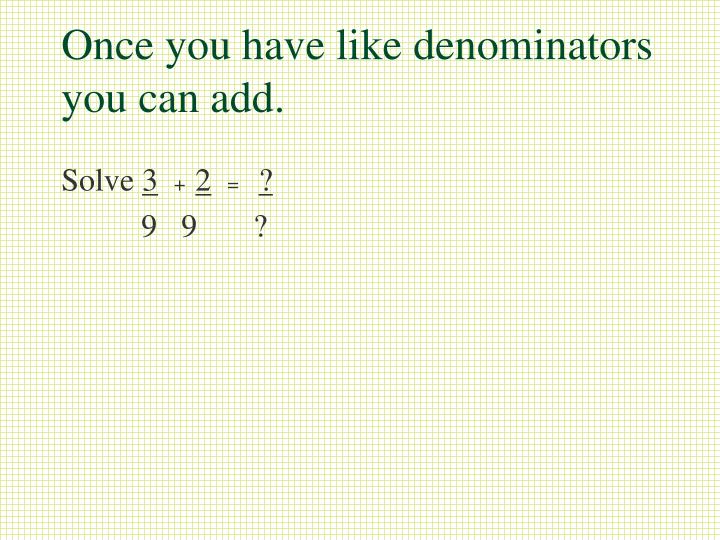 Once you have like denominators you can add.