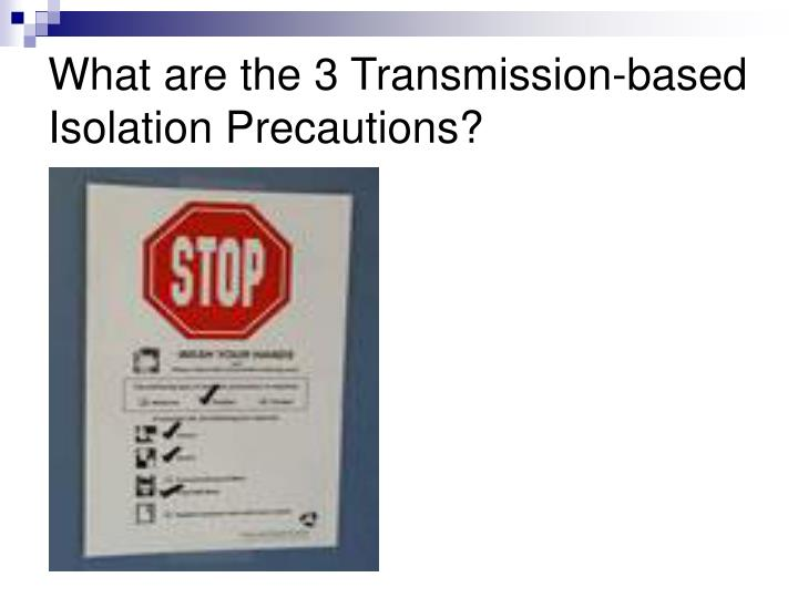 What are the 3 Transmission-based Isolation Precautions?