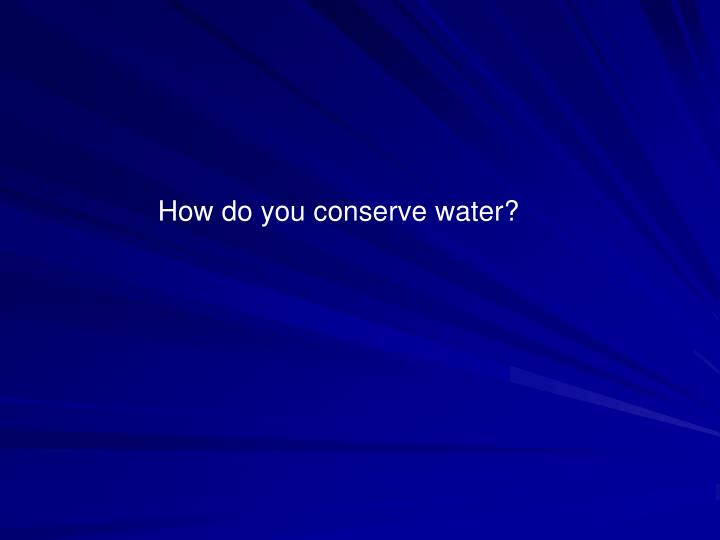 How do you conserve water?
