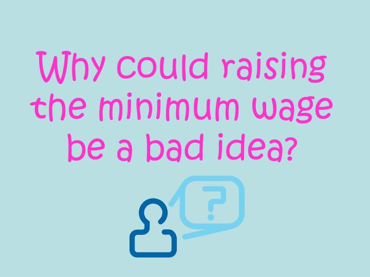 Why could raising the minimum wage be a bad idea?