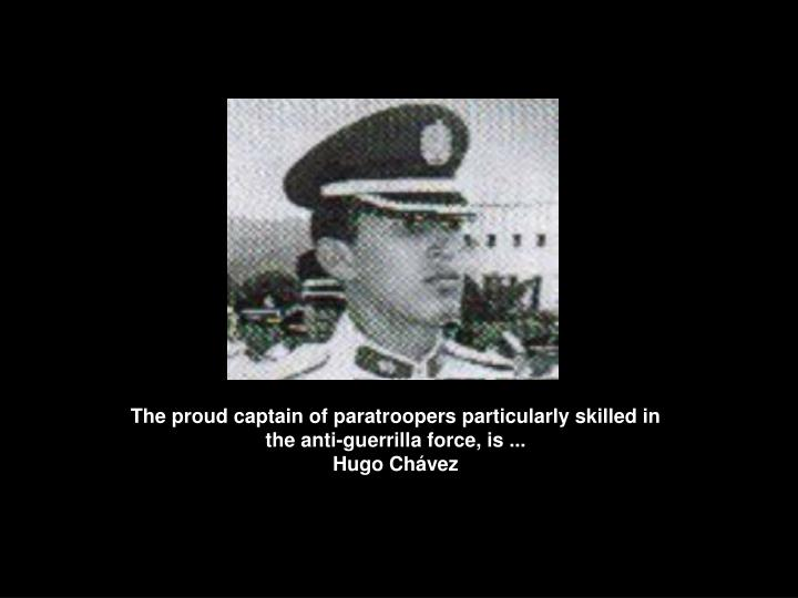 The proud captain of paratroopers particularly skilled in the anti-guerrilla force, is ...