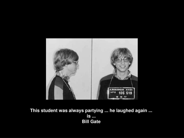 This student was always partying ... he laughed again ...
