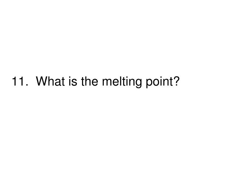 11.  What is the melting point?