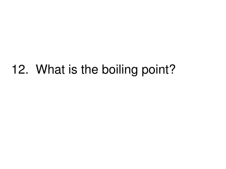 12.  What is the boiling point?
