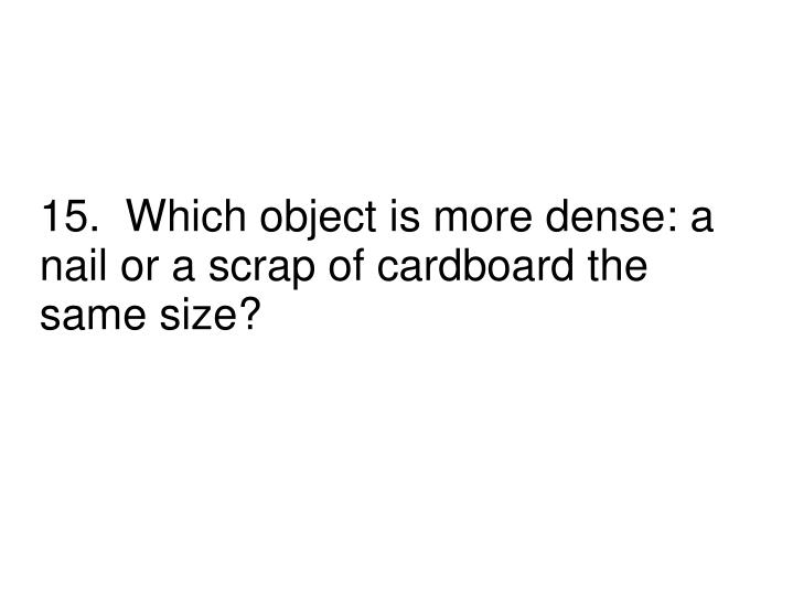 15.  Which object is more dense: a nail or a scrap of cardboard the same size?