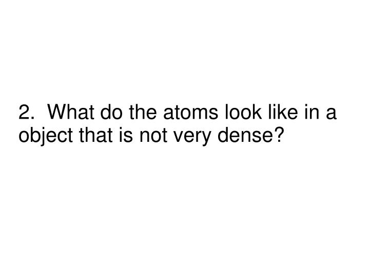 2.  What do the atoms look like in a object that is not very dense?