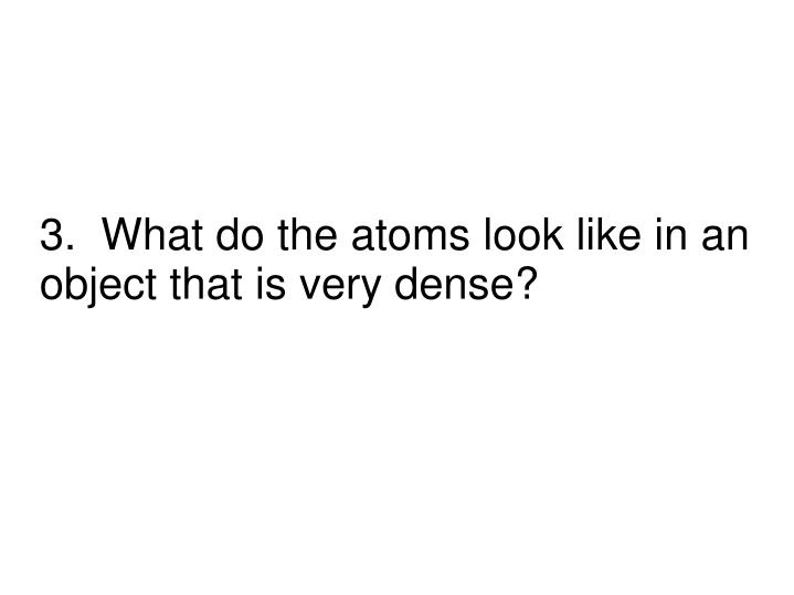 3.  What do the atoms look like in an object that is very dense?