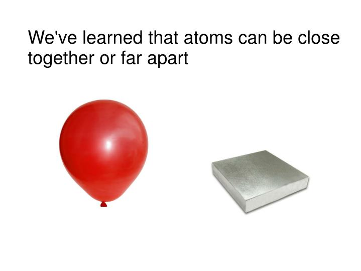 We've learned that atoms can be close together or far apart
