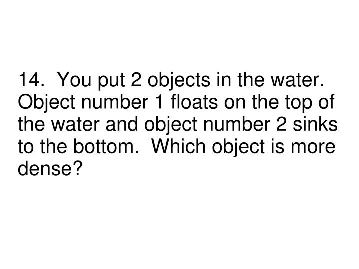 14.  You put 2 objects in the water.  Object number 1 floats on the top of the water and object number 2 sinks to the bottom.  Which object is more dense?