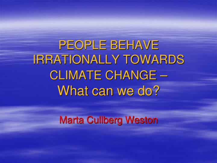 people behave irrationally towards climate change what can we do n.