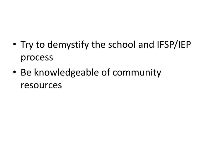 Try to demystify the school and IFSP/IEP process