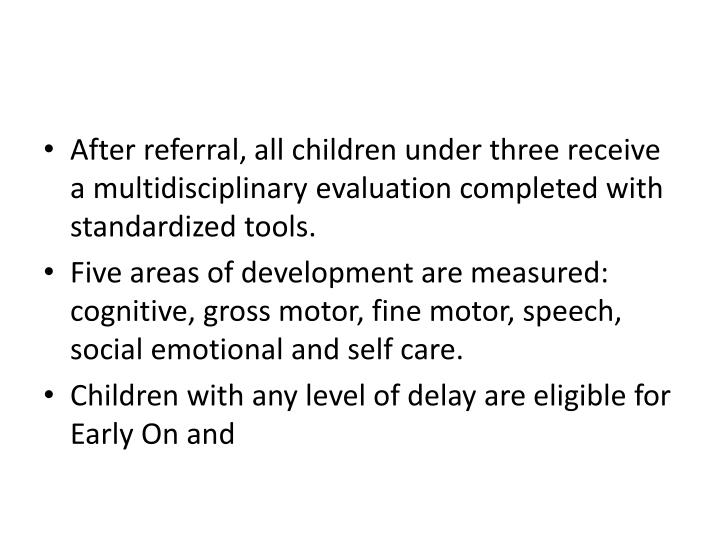 After referral, all children under three receive a multidisciplinary evaluation completed with standardized tools.