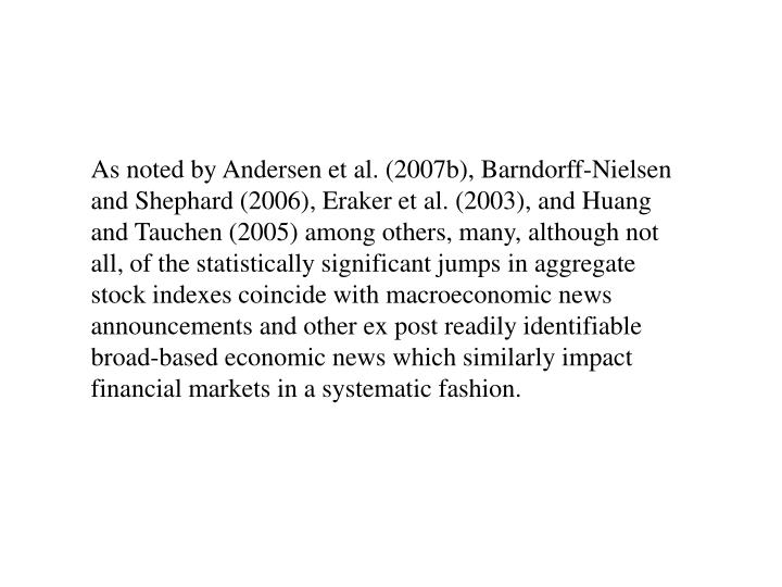 As noted by Andersen et al. (2007b), Barndorff-Nielsen and Shephard (2006), Eraker et al. (2003), and Huang and Tauchen (2005) among others, many, although not all, of the statistically significant jumps in aggregate stock indexes coincide with macroeconomic news announcements and other ex post readily identifiable broad-based economic news which similarly impact financial markets in a systematic fashion.